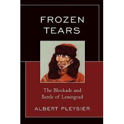 Frozen Tears : The Blockade and Battle of Leningrad, The Blockade and Battle of Leningrad by Albert Pleysier, 9780761841258.