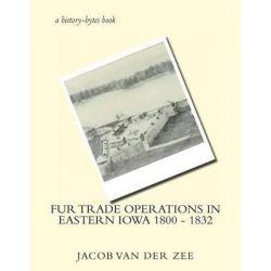 Fur Trade Operations in Eastern Iowa 1800 - 1832 by Jacob Van Der Zee, 9781478257400.