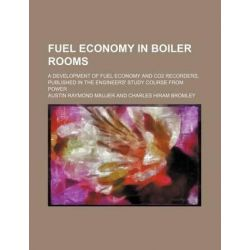 Fuel Economy in Boiler Rooms; A Development of Fuel Economy and Co2 Recorders, Published in the Engineers' Study Course from Power by Austin Raymond Maujer, 9781231224441.