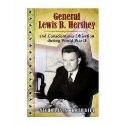 General Lewis B. Hershey and Conscientious Objection During World War II by Nicholas A. Krehbiel, 9780826219411.