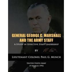 General George C. Marshall and the Army Staff, A Study in Effective Staff Leadership by Us Army Lieutenant Colonel Paul Munch, 9781480277595.