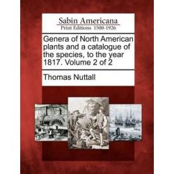 Genera of North American Plants and a Catalogue of the Species, to the Year 1817. Volume 2 of 2 by Thomas Nuttall, 9781275740365.
