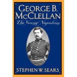 George B. Mcclellan, The Young Napoleon by Stephen W. Sears, 9780306809132.