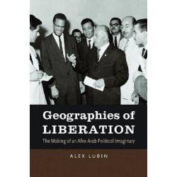 Geographies of Liberation, The Making of an Afro-Arab Political Imaginary by Alex Lubin, 9781469612881.