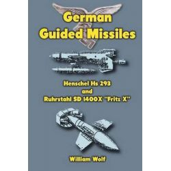 German Guided Missiles, Henschel HS 293 and Ruhrstahl SD 1400x Fritz X by Dr William Wolf, 9781475140828.