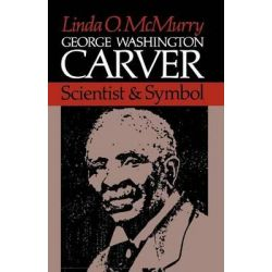 George Washington Carver, Scientist and Symbol by Linda O. McMurry, 9780195032055.