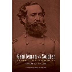 Gentleman and Soldier, A Biography of Wade Hampton III by Edward G. Longacre, 9780803213548.
