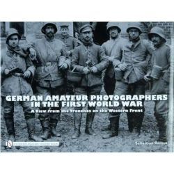 German Amateur Photographers in the First World War, A View from the Trenches on the Western Front by Sebastian Remus, 9780764330933.