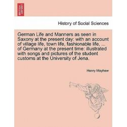German Life and Manners as Seen in Saxony at the Present Day, With an Account of Village Life, Town Life, Fashionable Life, ... of Germany at the Present Time: Illustrated with Songs and Pictures of