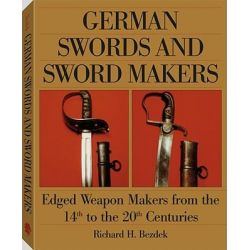 German Swords and Sword Makers, Edged Weapon Makers from the 14th to the 20th Centuries by Richard H. Bezdek, 9781581600575.
