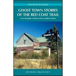 Ghost Town Stories of the Red Coat Trail, From Renegade to Ruin on the Canadian Prairies by Johnnie Bachusky, 9781926613703.