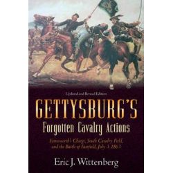 Gettysburg's Forgotten Cavalry Actions, Farnsworth's Charge, South Cavalry Field, and the Battle of Fairfield, July 3, 1863 by Eric J. Wittenberg, 9781611210705.