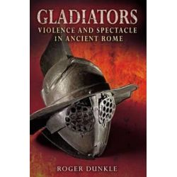 Gladiators, Violence and Spectacle in Ancient Rome by Roger Dunkle, 9781405807395.