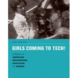 Girls Coming to Tech!, A History of American Engineering Education for Women by Amy Bix, 9780262019545.
