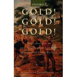 Gold! Gold! Gold!, The Language Ofthe Nineteenth-century Australian Gold Rushes by Bruce Moore, 9780195508383.