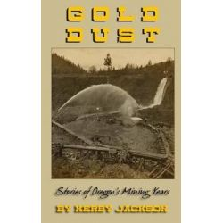 Gold Dust, Stories of Oregon's Mining Years by Kerby Jackson, 9781467995320.