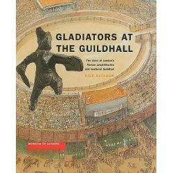 Gladiators at the Guildhall, The Story of London's Roman Amphitheatre and Medieval Guildhall by Nick Bateman, 9781901992199.