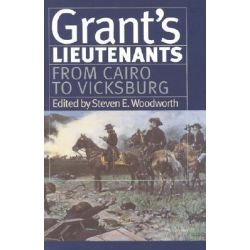 Grant's Lietenants, From Cairo to Vicksburg v. 1 by Steven E. Woodworth, 9780700611270.