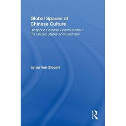 Global Spaces of Chinese Culture, Diasporic Chinese Communities in the United States and Germany by Sylvia Van Ziegert, 9780415805780.