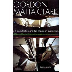 Gordon Matta-Clark, Art, Architecture and the Attack on Modernism by Stephen Walker, 9781845119669.