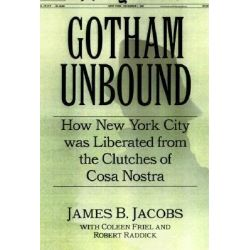 Gotham Unbound, How New York City Was Liberated from the Clutches of Cosa Nostra by James B. Jacobs, 9780814742464.