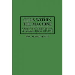 Gods within the Machine, History of the American Society of Newspaper Editors by Paul Alfred Pratte, 9780275949761.