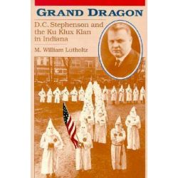 Grand Dragon, D.C.Stephenson and the Ku Klux Klan in Indiana by M.William Lutholtz, 9781557530462.