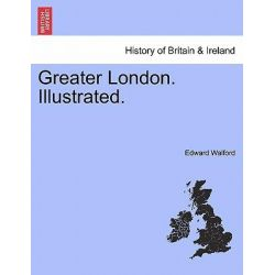 Greater London. Illustrated. by Edward Walford, 9781241598181.
