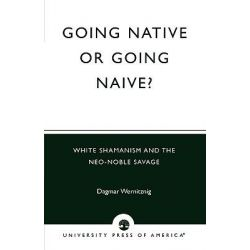 Going Native or Going Naive?, White Shamanism and the Neo-Noble Savage by Dagmar Wernitznig, 9780761824954.