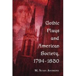 Gothic Plays and American Society, 1794-1830 by M. Susan Anthony, 9780786433377.