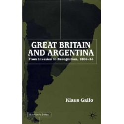 Great Britain and Argentina, From Invasion to Recognition 1806-26 by Klaus Gallo, 9780333920992.