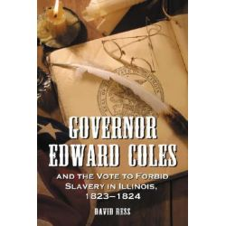 Governor Edward Coles and the Vote to Forbid Slavery in Illinois, 1823-1824 by David Ress, 9780786426393.