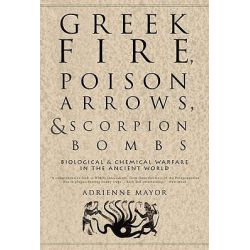 Greek Fire, Poison Arrows, and Scorpion Bombs, Biological and Chemical Warfare in the Ancient World by Adrienne Mayor, 9781590201770.