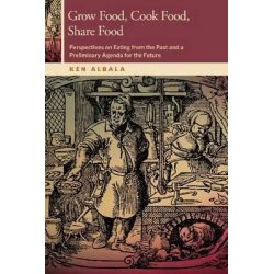 Grow Food, Cook Food, Share Food, Perspectives on Eating from the Past and a Preliminary Agenda for the Future by Ken Albala, 9780870717185.