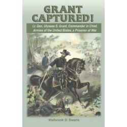 Grant Captured! Lt. Gen. Ulysses S. Grant, Commander in Chief, Armies of the United States, a Prisoner of War by Walbrook D Swank, 9781572493964.