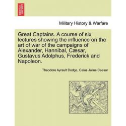 Great Captains. a Course of Six Lectures Showing the Influence on the Art of War of the Campaigns of Alexander, Hannibal, C Sar, Gustavus Adolphus, Frederick and Napoleon. by Theodore Ayrault Dodge,