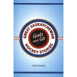 Guts and Go, Great Saskatchewan Hockey Stories by Calvin Daniels, 9781894384803.