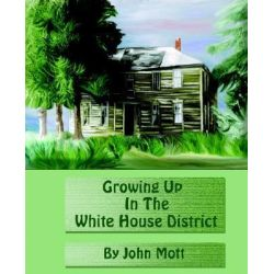Growing Up in the White House District by John A Mott, 9780970943316.