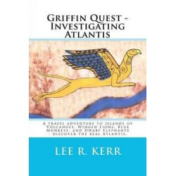Griffin Quest - Investigating Atlantis, A Travel Adventure to Islands of Volcanoes, Winged Lions, Blue Monkeys, and Dwarf Elephants - Discover the Rea by Lee R Kerr, 9781469958361.