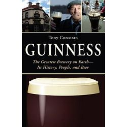 Guinness, The Greatest Brewery on Earth: Its History, People, and Beer by Tony Corcoran, 9781626360761.