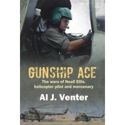 Gunship Ace, The Wars of Neall Ellis, Helicopter Pilot and Mercenary by Al J. Venter, 9781869197032.