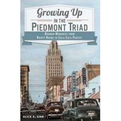 Growing Up in the Piedmont Triad, Boomer Memories from Krispy Kreme to Coca-Cola Parties by Alice E Sink, 9781609498429.