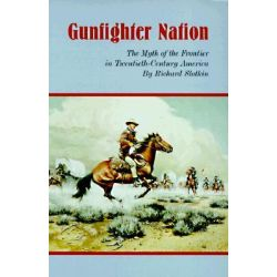 Gunfighter Nation, The Myth of the Frontier in Twentieth-century America by Richard Slotkin, 9780806130316.