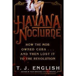 Havana Nocturne, How the Mob Owned Cuba and Then Lost It to the Revolution by T. J. English, 9780061147715.