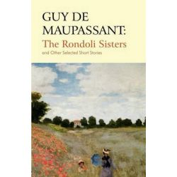 Guy De Maupassant, The Rondoli Sisters and Other Selected Short Stories by Guy de Maupassant, 9781780032375.
