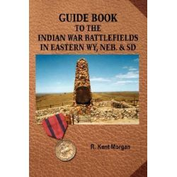 Guide Book To The Indian War Battlefields In Eastern WY, Neb by R. Kent Morgan, 9781425968427.
