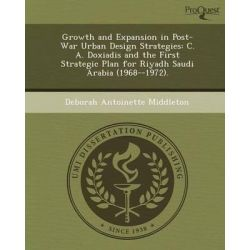 Growth and Expansion in Post-War Urban Design Strategies, C. A. Doxiadis and the First Strategic Plan for Riyadh Saudi Arabia (1968--1972). by Deborah Antoinette Middleton, 9781249040705.