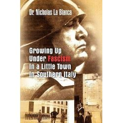Growing Up Under Fascism in a Little Town in Southern Italy. by Dr Nicholas La Bianca, 9781441570604.