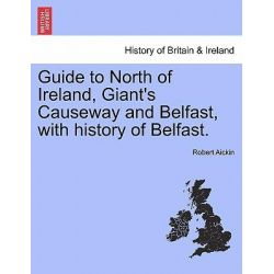 Guide to North of Ireland, Giant's Causeway and Belfast, with History of Belfast. by Robert Aickin, 9781241046767.
