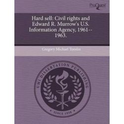 Hard Sell, Civil Rights and Edward R. Murrow's U.S. Information Agency, 1961--1963. by Gregory Michael Tomlin, 9781243482372.